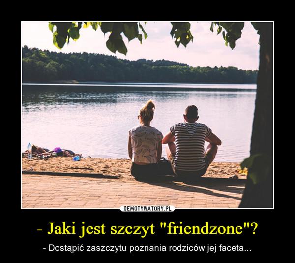 """- Jaki jest szczyt """"friendzone""""? – - Dostąpić zaszczytu poznania rodziców jej faceta..."""