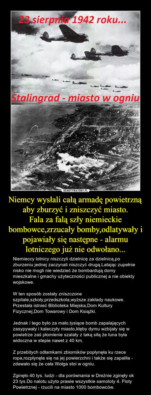 Niemcy wysłali całą armadę powietrzną aby zburzyć i zniszczyć miasto. Fala za falą szły niemieckie bombowce,zrzucały bomby,odlatywały i pojawiały się następne - alarmu lotniczego już nie odwołano...