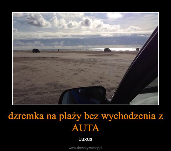 dzremka na plaży bez wychodzenia z AUTA – Luxus