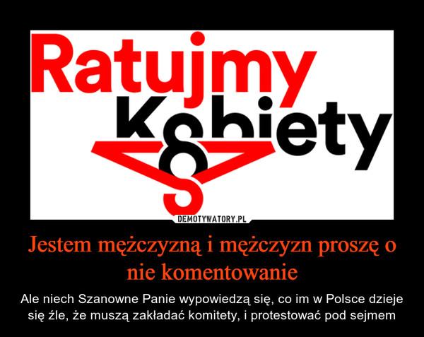 Jestem mężczyzną i mężczyzn proszę o nie komentowanie – Ale niech Szanowne Panie wypowiedzą się, co im w Polsce dzieje się źle, że muszą zakładać komitety, i protestować pod sejmem