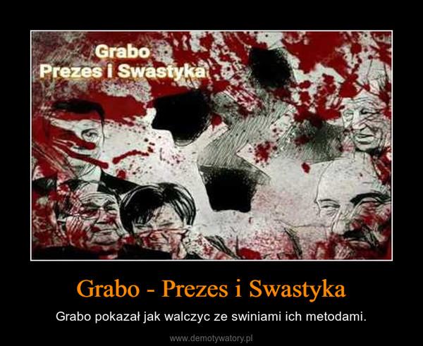 Grabo - Prezes i Swastyka – Grabo pokazał jak walczyc ze swiniami ich metodami.