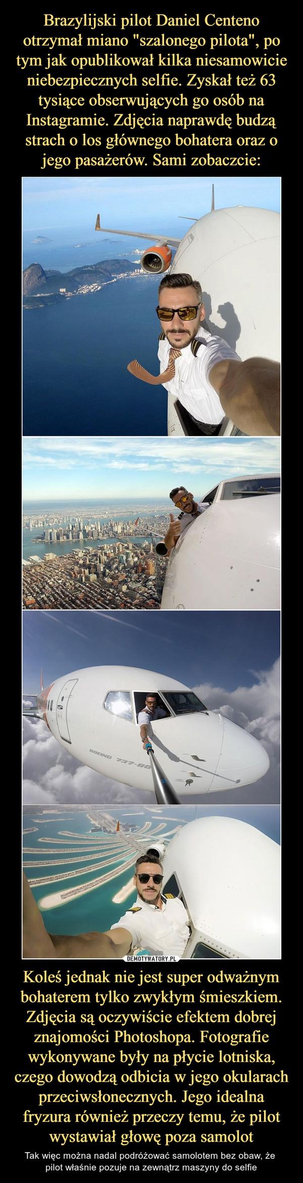 Koleś jednak nie jest super odważnym bohaterem tylko zwykłym śmieszkiem. Zdjęcia są oczywiście efektem dobrej znajomości Photoshopa. Fotografie wykonywane były na płycie lotniska, czego dowodzą odbicia w jego okularach przeciwsłonecznych. Jego idealna fryzura również przeczy temu, że pilot wystawiał głowę poza samolot – Tak więc można nadal podróżować samolotem bez obaw, że pilot właśnie pozuje na zewnątrz maszyny do selfie