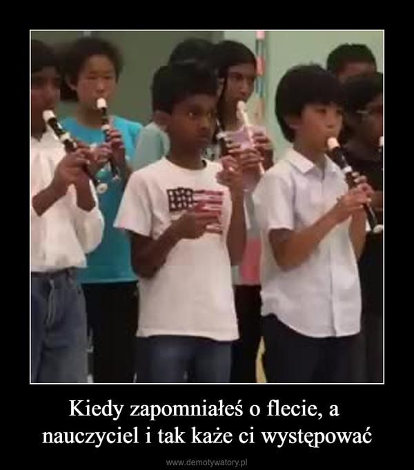 Kiedy zapomniałeś o flecie, a nauczyciel i tak każe ci występować –