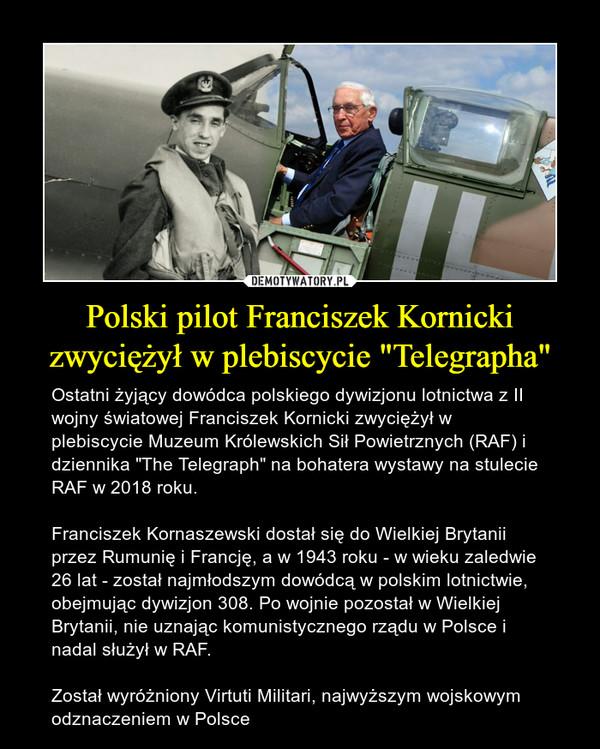 """Polski pilot Franciszek Kornicki zwyciężył w plebiscycie """"Telegrapha"""" – Ostatni żyjący dowódca polskiego dywizjonu lotnictwa z II wojny światowej Franciszek Kornicki zwyciężył w plebiscycie Muzeum Królewskich Sił Powietrznych (RAF) i dziennika """"The Telegraph"""" na bohatera wystawy na stulecie RAF w 2018 roku.Franciszek Kornaszewski dostał się do Wielkiej Brytanii przez Rumunię i Francję, a w 1943 roku - w wieku zaledwie 26 lat - został najmłodszym dowódcą w polskim lotnictwie, obejmując dywizjon 308. Po wojnie pozostał w Wielkiej Brytanii, nie uznając komunistycznego rządu w Polsce i nadal służył w RAF.Został wyróżniony Virtuti Militari, najwyższym wojskowym odznaczeniem w Polsce"""