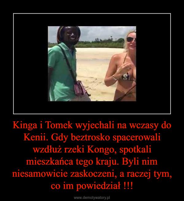 Kinga i Tomek wyjechali na wczasy do Kenii. Gdy beztrosko spacerowali wzdłuż rzeki Kongo, spotkali mieszkańca tego kraju. Byli nim niesamowicie zaskoczeni, a raczej tym, co im powiedział !!! –