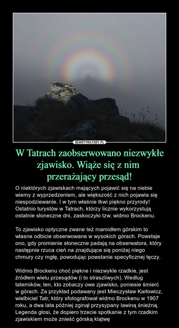 W Tatrach zaobserwowano niezwykłe zjawisko. Wiąże się z nim przerażający przesąd! – O niektórych zjawiskach mających pojawić się na niebie wiemy z wyprzedzeniem, ale większość z nich pojawia się niespodziewanie. I w tym właśnie tkwi piękno przyrody! Ostatnio turystów w Tatrach, którzy licznie wykorzystują ostatnie słoneczne dni, zaskoczyło tzw. widmo Brockenu. To zjawisko optyczne zwane też mamidłem górskim to własne odbicie obserwowane w wysokich górach. Powstaje ono, gdy promienie słoneczne padają na obserwatora, który następnie rzuca cień na znajdujące się poniżej niego chmury czy mgłę, powodując powstanie specyficznej tęczy. Widmo Brockenu choć piękne i niezwykle rzadkie, jest źródłem wielu przesądów (i to straszliwych). Według taterników, ten, kto zobaczy owe zjawisko, poniesie śmierć w górach. Za przykład podawany jest Mieczysław Karłowicz, wielbiciel Tatr, który sfotografował widmo Brockenu w 1907 roku, a dwa lata później zginął przysypany lawiną śnieżną. Legenda głosi, że dopiero trzecie spotkanie z tym rzadkim zjawiskiem może znieść górską klątwę