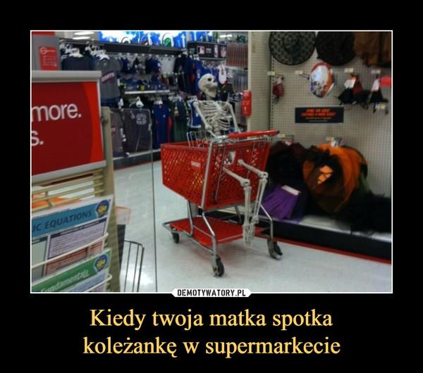 Kiedy twoja matka spotkakoleżankę w supermarkecie –