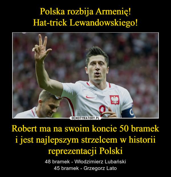 Robert ma na swoim koncie 50 brameki jest najlepszym strzelcem w historiireprezentacji Polski – 48 bramek - Włodzimierz Lubański45 bramek - Grzegorz Lato