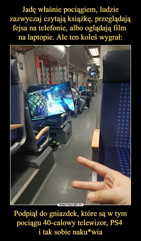 Podpiął do gniazdek, które są w tym pociągu 40-calowy telewizor, PS4 i tak sobie naku*wia –