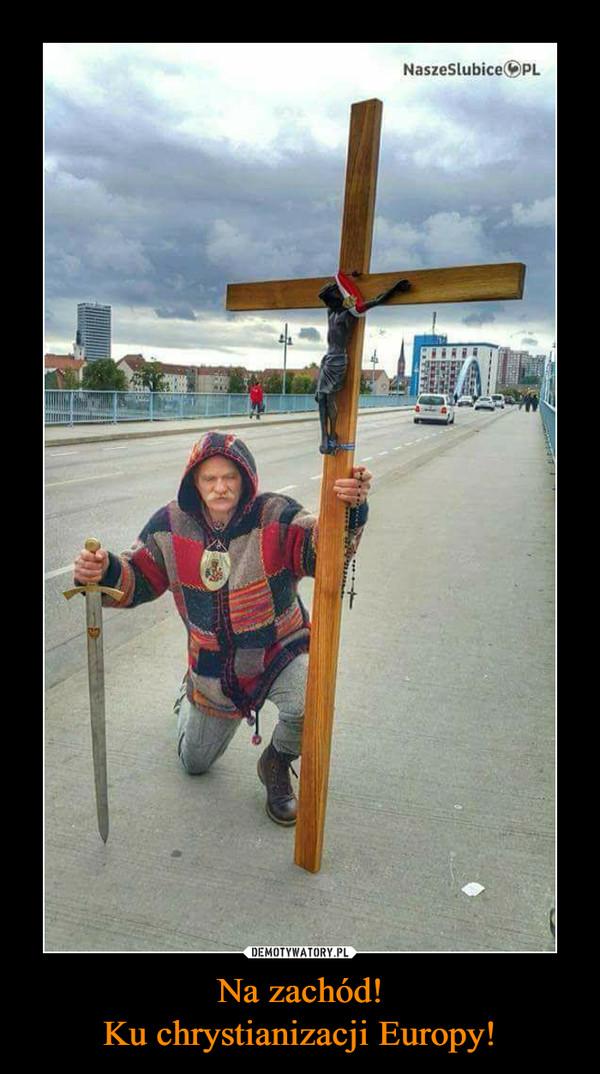 Na zachód!Ku chrystianizacji Europy! –