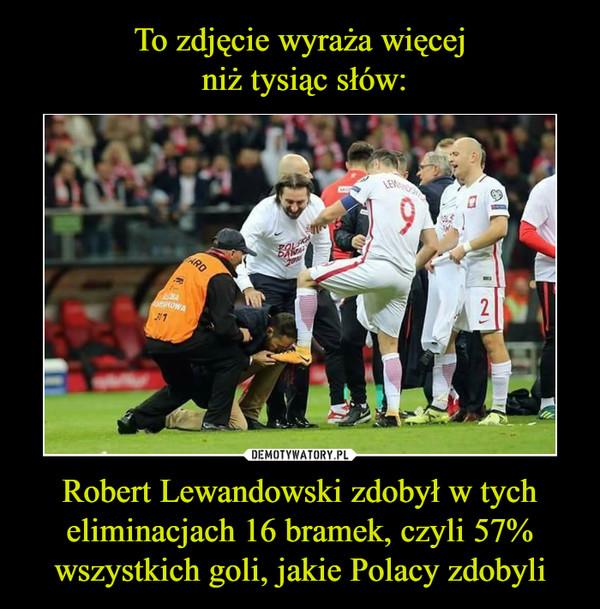 Robert Lewandowski zdobył w tych eliminacjach 16 bramek, czyli 57% wszystkich goli, jakie Polacy zdobyli –