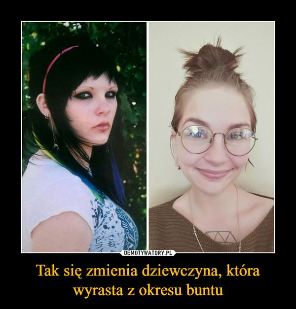 Tak się zmienia dziewczyna, która wyrasta z okresu buntu –