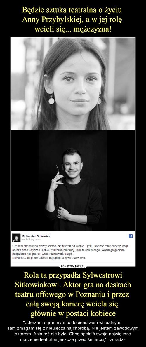 Będzie sztuka teatralna o życiu  Anny Przybylskiej, a w jej rolę  wcieli się... mężczyzna! Rola ta przypadła Sylwestrowi Sitkowiakowi. Aktor gra na deskach teatru offowego w Poznaniu i przez  całą swoją karierę wciela się  głównie w postaci kobiece