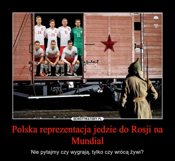 Polska reprezentacja jedzie do Rosji na Mundial – Nie pytajmy czy wygrają, tylko czy wrócą żywi?