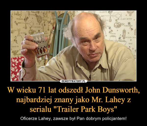 """W wieku 71 lat odszedł John Dunsworth, najbardziej znany jako Mr. Lahey z serialu """"Trailer Park Boys"""" – Oficerze Lahey, zawsze był Pan dobrym policjantem!"""