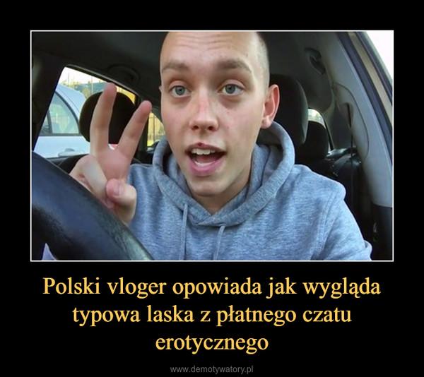 Polski vloger opowiada jak wygląda typowa laska z płatnego czatu erotycznego –