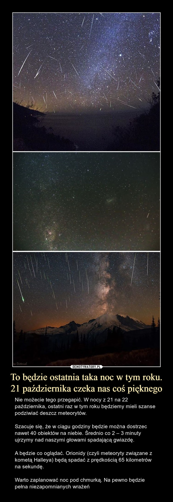 To będzie ostatnia taka noc w tym roku.21 października czeka nas coś pięknego – Nie możecie tego przegapić. W nocy z 21 na 22 października, ostatni raz w tym roku będziemy mieli szanse podziwiać deszcz meteorytów.Szacuje się, że w ciągu godziny będzie można dostrzec nawet 40 obiektów na niebie. Średnio co 2 – 3 minuty ujrzymy nad naszymi głowami spadającą gwiazdę.A będzie co oglądać. Orionidy (czyli meteoryty związane z kometą Halleya) będą spadać z prędkością 65 kilometrów na sekundę.Warto zaplanować noc pod chmurką. Na pewno będzie pełna niezapomnianych wrażeń