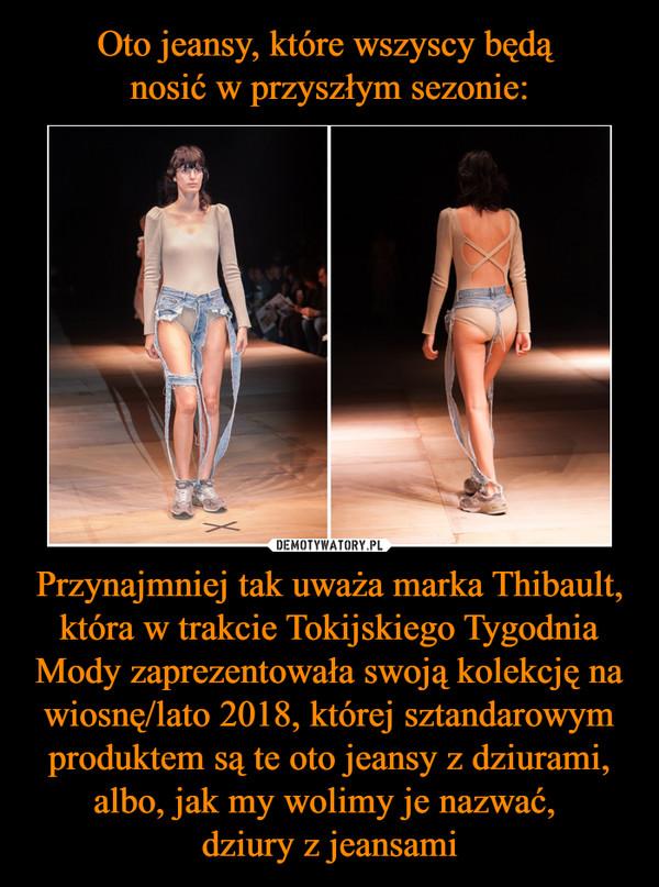 Przynajmniej tak uważa marka Thibault, która w trakcie Tokijskiego Tygodnia Mody zaprezentowała swoją kolekcję na wiosnę/lato 2018, której sztandarowym produktem są te oto jeansy z dziurami, albo, jak my wolimy je nazwać, dziury z jeansami –