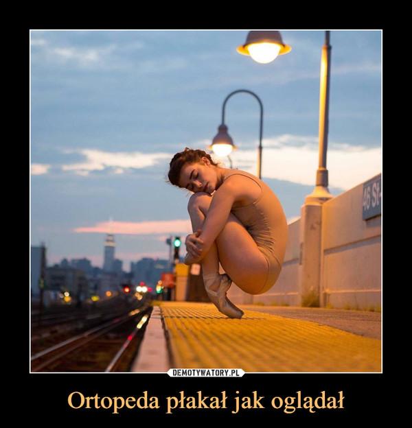 Ortopeda płakał jak oglądał –