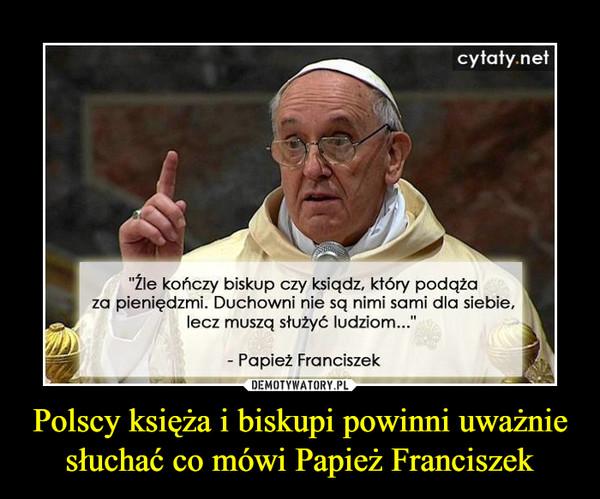 """Polscy księża i biskupi powinni uważnie słuchać co mówi Papież Franciszek –  """"Źle kończy biskup czy ksiądz, który podąża za pieniędzmi. Duchowni nie są nimi sami dla siebie, lecz muszą służyć ludziom..."""" - Papież Franciszek"""