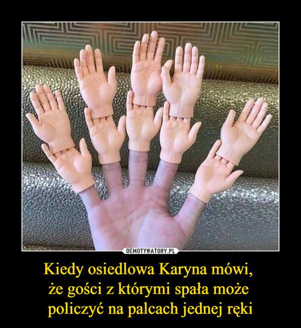 Kiedy osiedlowa Karyna mówi, że gości z którymi spała może policzyć na palcach jednej ręki –