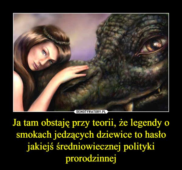Ja tam obstaję przy teorii, że legendy o smokach jedzących dziewice to hasło jakiejś średniowiecznej polityki prorodzinnej –