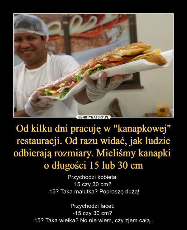 """Od kilku dni pracuję w """"kanapkowej"""" restauracji. Od razu widać, jak ludzie odbierają rozmiary. Mieliśmy kanapki o długości 15 lub 30 cm – Przychodzi kobieta: 15 czy 30 cm? -15? Taka malutka? Poproszę dużą!Przychodzi facet: -15 czy 30 cm? -15? Taka wielka? No nie wiem, czy zjem całą..."""
