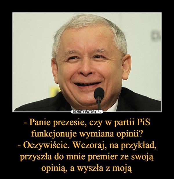 - Panie prezesie, czy w partii PiS funkcjonuje wymiana opinii?- Oczywiście. Wczoraj, na przykład, przyszła do mnie premier ze swoją opinią, a wyszła z moją –