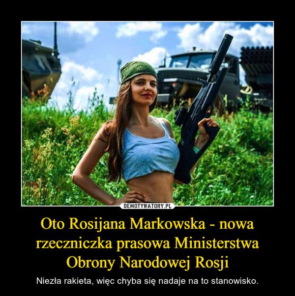 Oto Rosijana Markowska - nowa rzeczniczka prasowa Ministerstwa Obrony Narodowej Rosji – Niezła rakieta, więc chyba się nadaje na to stanowisko.