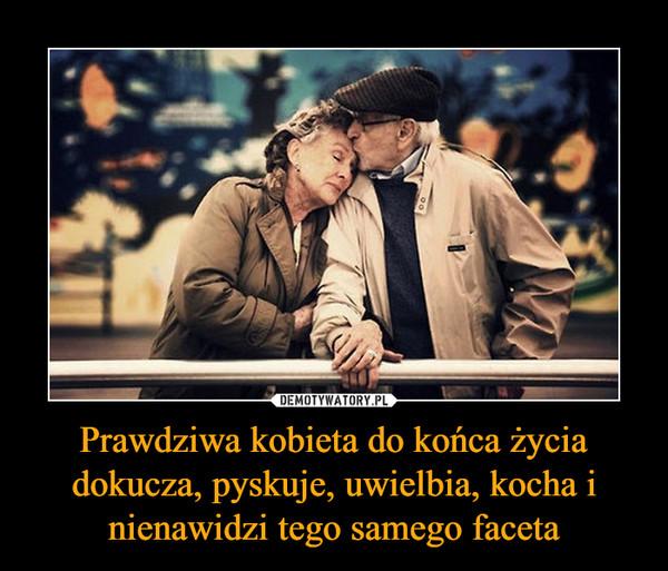 Prawdziwa kobieta do końca życia dokucza, pyskuje, uwielbia, kocha i nienawidzi tego samego faceta –