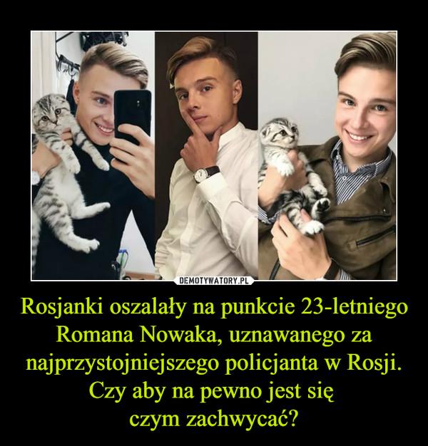 Rosjanki oszalały na punkcie 23-letniego Romana Nowaka, uznawanego za najprzystojniejszego policjanta w Rosji. Czy aby na pewno jest się czym zachwycać? –