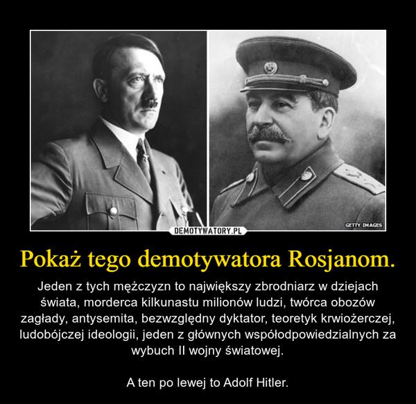 Pokaż tego demotywatora Rosjanom. – Jeden z tych mężczyzn to największy zbrodniarz w dziejach świata, morderca kilkunastu milionów ludzi, twórca obozów zagłady, antysemita, bezwzględny dyktator, teoretyk krwiożerczej, ludobójczej ideologii, jeden z głównych współodpowiedzialnych za wybuch II wojny światowej.A ten po lewej to Adolf Hitler.