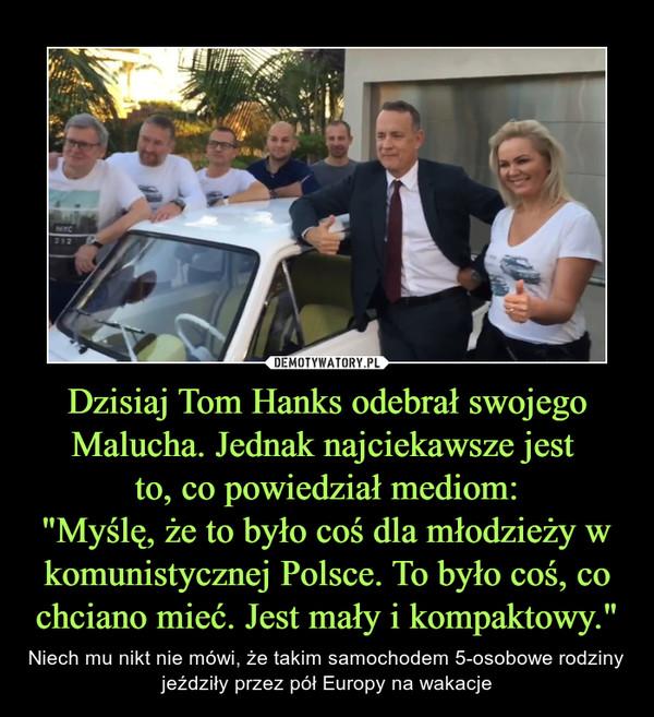 """Dzisiaj Tom Hanks odebrał swojego Malucha. Jednak najciekawsze jest to, co powiedział mediom:""""Myślę, że to było coś dla młodzieży w komunistycznej Polsce. To było coś, co chciano mieć. Jest mały i kompaktowy."""" – Niech mu nikt nie mówi, że takim samochodem 5-osobowe rodziny jeździły przez pół Europy na wakacje"""
