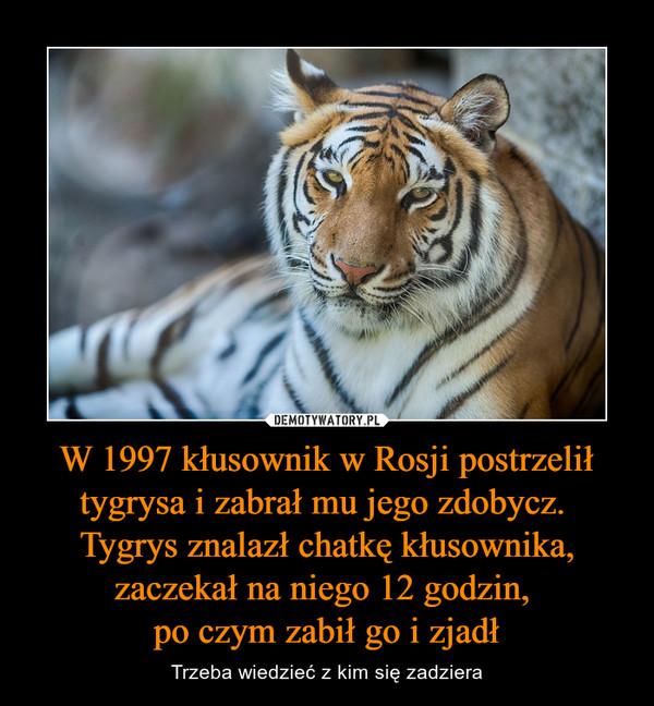 W 1997 kłusownik w Rosji postrzelił tygrysa i zabrał mu jego zdobycz. Tygrys znalazł chatkę kłusownika, zaczekał na niego 12 godzin, po czym zabił go i zjadł – Trzeba wiedzieć z kim się zadziera