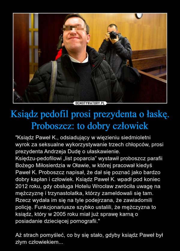 """Ksiądz pedofil prosi prezydenta o łaskę. Proboszcz: to dobry człowiek – """"Ksiądz Paweł K., odsiadujący w więzieniu siedmioletni wyrok za seksualne wykorzystywanie trzech chłopców, prosi prezydenta Andrzeja Dudę o ułaskawienie. Księdzu-pedofilowi """"list poparcia"""" wystawił proboszcz parafii Bożego Miłosierdzia w Oławie, w której pracował kiedyś Paweł K. Proboszcz napisał, że dał się poznać jako bardzo dobry kapłan i człowiek. Ksiądz Paweł K. wpadł pod koniec 2012 roku, gdy obsługa Hotelu Wrocław zwróciła uwagę na mężczyznę i trzynastolatka, którzy zameldowali się tam. Rzecz wydała im się na tyle podejrzana, że zawiadomili policję. Funkcjonariusze szybko ustalili, że mężczyzna to ksiądz, który w 2005 roku miał już sprawę karną o posiadanie dziecięcej pornografii.""""Aż strach pomyśleć, co by się stało, gdyby ksiądz Paweł był złym człowiekiem..."""