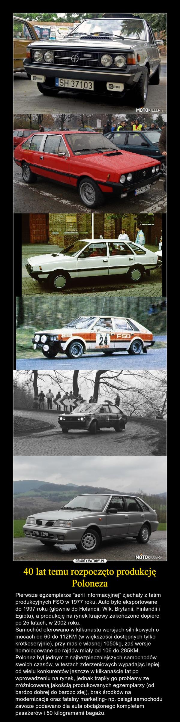 """40 lat temu rozpoczęto produkcję Poloneza – Pierwsze egzemplarze """"serii informacyjnej"""" zjechały z taśm produkcyjnych FSO w 1977 roku. Auto było eksportowane do 1997 roku (głównie do Holandii, Wlk. Brytanii, Finlandii i Egiptu), a produkcję na rynek krajowy zakończono dopiero po 25 latach, w 2002 roku. Samochód oferowano w kilkunastu wersjach silnikowych o mocach od 60 do 112KM (w większości dostępnych tylko krótkoseryjnie), przy masie własnej 1050kg, zaś wersje homologowane do rajdów miały od 106 do 285KM.Polonez był jednym z najbezpieczniejszych samochodów swoich czasów, w testach zderzeniowych wypadając lepiej od wielu konkurentów jeszcze w kilkanaście lat po wprowadzeniu na rynek, jednak trapiły go problemy ze zróżnicowaną jakością produkowanych egzemplarzy (od bardzo dobrej do bardzo złej), brak środków na modernizacje oraz fatalny marketing- np. osiągi samochodu zawsze podawano dla auta obciążonego kompletem pasażerów i 50 kilogramami bagażu."""