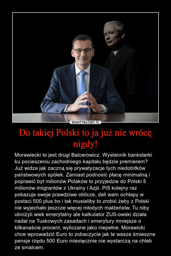 Do takiej Polski to ja już nie wrócę nigdy! – Morawiecki to jest drugi Balcerowicz. Wysłannik banksterki ku pocieszeniu zachodniego kapitału będzie premierem? Już widze jak zaczną się prywatyzacje tych niedobitków państwowych spółek. Zamiast podnosić płacę minimalną i poprawić byt milionów Polaków to przyjedzie do Polski 5 milionów imigrantów z Ukrainy i Azjii. PiS kolejny raz pokazuje swoje prawdziwe oblicze, dali wam ochłapy w postaci 500 plus bo i tak musieliby to zrobić żeby z Polski nie wyjechało jeszcze więcej młodych małżeństw. Tu niby obniżyli wiek emerytalny ale kalkulator ZUS-owski działa nadal na Tuskowych zasadach i emerytury mniejsze o kilkanaście procent, wyliczane jako niepełne. Morawicki chce wprowadzić Euro to zobaczycie jak te wasze śmieszne pensje rzędu 500 Euro miesięcznie nie wystarczą na chleb ze smalcem.