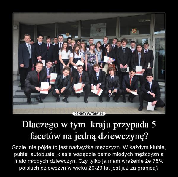 Dlaczego w tym  kraju przypada 5 facetów na jedną dziewczynę? – Gdzie  nie pójdę to jest nadwyżka mężczyzn. W każdym klubie, pubie, autobusie, klasie wszędzie pełno młodych mężczyzn a mało młodych dziewczyn. Czy tylko ja mam wrażenie że 75% polskich dziewczyn w wieku 20-29 lat jest już za granicą?