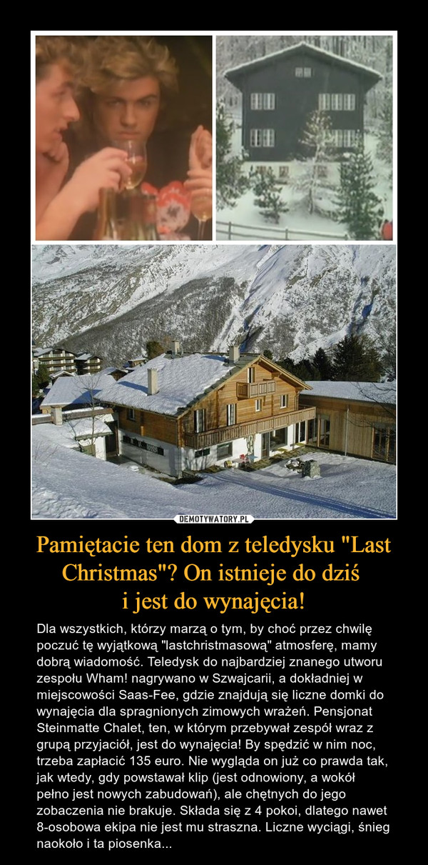 """Pamiętacie ten dom z teledysku """"Last Christmas""""? On istnieje do dziś i jest do wynajęcia! – Dla wszystkich, którzy marzą o tym, by choć przez chwilę poczuć tę wyjątkową """"lastchristmasową"""" atmosferę, mamy dobrą wiadomość. Teledysk do najbardziej znanego utworu zespołu Wham! nagrywano w Szwajcarii, a dokładniej w miejscowości Saas-Fee, gdzie znajdują się liczne domki do wynajęcia dla spragnionych zimowych wrażeń. Pensjonat Steinmatte Chalet, ten, w którym przebywał zespół wraz z grupą przyjaciół, jest do wynajęcia! By spędzić w nim noc, trzeba zapłacić 135 euro. Nie wygląda on już co prawda tak, jak wtedy, gdy powstawał klip (jest odnowiony, a wokół pełno jest nowych zabudowań), ale chętnych do jego zobaczenia nie brakuje. Składa się z 4 pokoi, dlatego nawet 8-osobowa ekipa nie jest mu straszna. Liczne wyciągi, śnieg naokoło i ta piosenka..."""