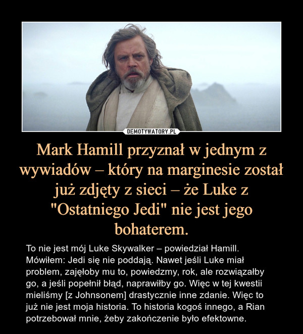 """Mark Hamill przyznał w jednym z wywiadów – który na marginesie został już zdjęty z sieci – że Luke z """"Ostatniego Jedi"""" nie jest jego bohaterem. – To nie jest mój Luke Skywalker – powiedział Hamill. Mówiłem: Jedi się nie poddają. Nawet jeśli Luke miał problem, zajęłoby mu to, powiedzmy, rok, ale rozwiązałby go, a jeśli popełnił błąd, naprawiłby go. Więc w tej kwestii mieliśmy [z Johnsonem] drastycznie inne zdanie. Więc to już nie jest moja historia. To historia kogoś innego, a Rian potrzebował mnie, żeby zakończenie było efektowne."""