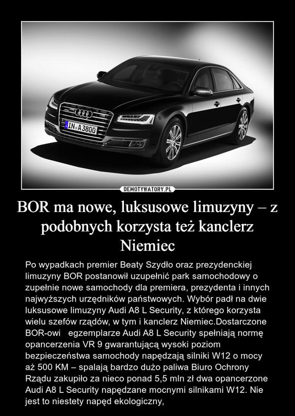 BOR ma nowe, luksusowe limuzyny – z podobnych korzysta też kanclerz Niemiec – Po wypadkach premier Beaty Szydło oraz prezydenckiej limuzyny BOR postanowił uzupełnić park samochodowy o zupełnie nowe samochody dla premiera, prezydenta i innych najwyższych urzędników państwowych. Wybór padł na dwie luksusowe limuzyny Audi A8 L Security, z którego korzysta wielu szefów rządów, w tym i kanclerz Niemiec.Dostarczone BOR-owi   egzemplarze Audi A8 L Security spełniają normę opancerzenia VR 9 gwarantującą wysoki poziom bezpieczeństwa samochody napędzają silniki W12 o mocy aż 500 KM – spalają bardzo dużo paliwa Biuro Ochrony Rządu zakupiło za nieco ponad 5,5 mln zł dwa opancerzone Audi A8 L Security napędzane mocnymi silnikami W12. Nie jest to niestety napęd ekologiczny,