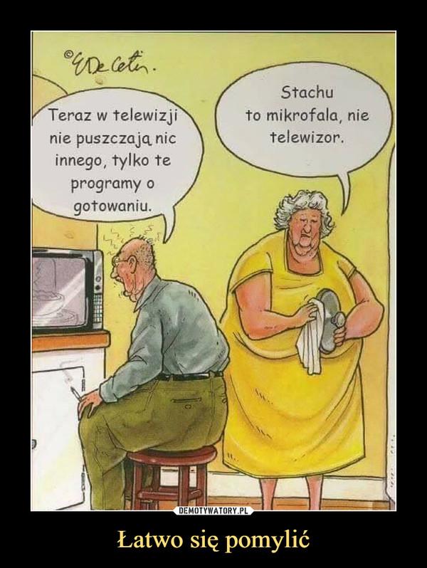Łatwo się pomylić –  Teraz w telewizji nie puszczają nic innego, tylko te programy o gotowaniuStachu to mikrofala, nie telewizor