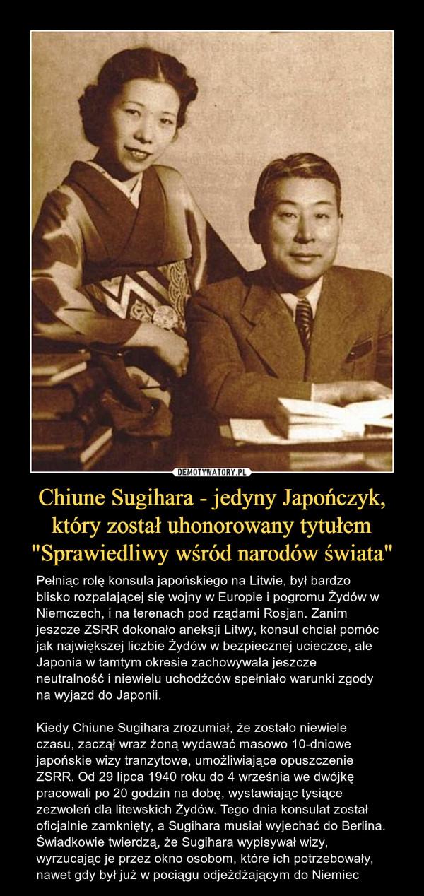 """Chiune Sugihara - jedyny Japończyk, który został uhonorowany tytułem """"Sprawiedliwy wśród narodów świata"""" – Pełniąc rolę konsula japońskiego na Litwie, był bardzo blisko rozpalającej się wojny w Europie i pogromu Żydów w Niemczech, i na terenach pod rządami Rosjan. Zanim jeszcze ZSRR dokonało aneksji Litwy, konsul chciał pomóc jak największej liczbie Żydów w bezpiecznej ucieczce, ale Japonia w tamtym okresie zachowywała jeszcze neutralność i niewielu uchodźców spełniało warunki zgody na wyjazd do Japonii. Kiedy Chiune Sugihara zrozumiał, że zostało niewiele czasu, zaczął wraz żoną wydawać masowo 10-dniowe japońskie wizy tranzytowe, umożliwiające opuszczenie ZSRR. Od 29 lipca 1940 roku do 4 września we dwójkę pracowali po 20 godzin na dobę, wystawiając tysiące zezwoleń dla litewskich Żydów. Tego dnia konsulat został oficjalnie zamknięty, a Sugihara musiał wyjechać do Berlina. Świadkowie twierdzą, że Sugihara wypisywał wizy, wyrzucając je przez okno osobom, które ich potrzebowały, nawet gdy był już w pociągu odjeżdżającym do Niemiec"""