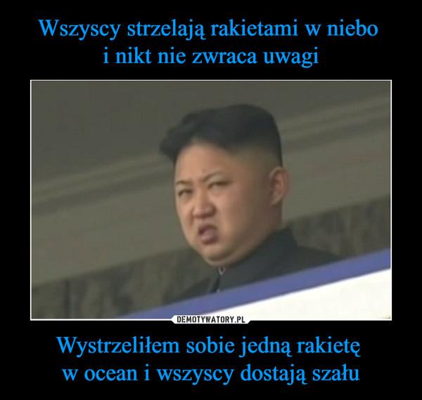Wystrzeliłem sobie jedną rakietę w ocean i wszyscy dostają szału –