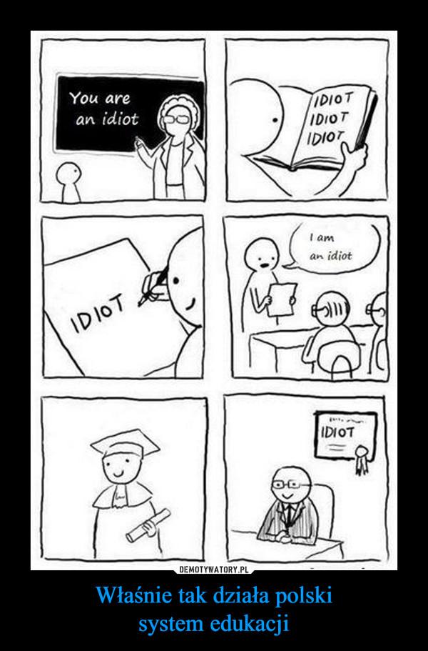 Właśnie tak działa polskisystem edukacji –  You are an idiotIDIOT IDIOT IDIOTIDIOTi am an idiot IDIOT
