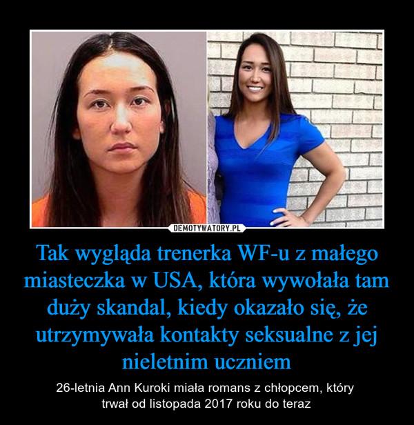 Tak wygląda trenerka WF-u z małego miasteczka w USA, która wywołała tam duży skandal, kiedy okazało się, że utrzymywała kontakty seksualne z jej nieletnim uczniem – 26-letnia Ann Kuroki miała romans z chłopcem, który trwał od listopada 2017 roku do teraz