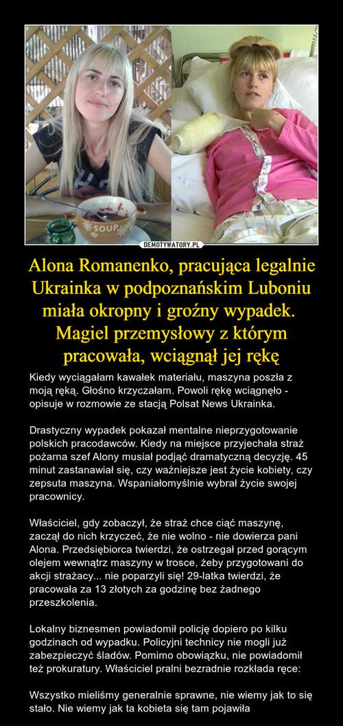 Alona Romanenko, pracująca legalnie Ukrainka w podpoznańskim Luboniu miała okropny i groźny wypadek.  Magiel przemysłowy z którym pracowała, wciągnął jej rękę