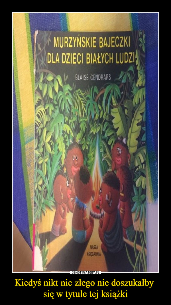 Kiedyś nikt nic złego nie doszukałby się w tytule tej książki –