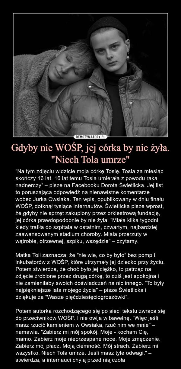 """Gdyby nie WOŚP, jej córka by nie żyła. """"Niech Tola umrze"""" – """"Na tym zdjęciu widzicie moja córkę Tosię. Tosia za miesiąc skończy 16 lat. 16 lat temu Tosia umierała z powodu raka nadnerczy"""" – pisze na Facebooku Dorota Świetlicka. Jej list to poruszająca odpowiedź na nienawistne komentarze wobec Jurka Owsiaka. Ten wpis, opublikowany w dniu finału WOŚP, dotknął tysiące internautów. Świetlicka pisze wprost, że gdyby nie sprzęt zakupiony przez orkiestrową fundację, jej córka prawdopodobnie by nie żyła. """"Miała kilka tygodni, kiedy trafiła do szpitala w ostatnim, czwartym, najbardziej zaawansowanym stadium choroby. Miała przerzuty w wątrobie, otrzewnej, szpiku, wszędzie"""" – czytamy.Matka Toli zaznacza, że """"nie wie, co by było"""" bez pomp i inkubatorów z WOŚP, które utrzymały jej dziecko przy życiu. Potem stwierdza, że choć było jej ciężko, to patrząc na zdjęcie zrobione przez drugą córkę, to dziś jest spokojna i nie zamieniłaby swoich doświadczeń na nic innego. """"To były najpiękniejsze lata mojego życia"""" – pisze Świetlicka i dziękuje za """"Wasze pięćdziesięciogroszówki"""". Potem autorka rozchodzącego się po sieci tekstu zwraca się do przeciwników WOŚP. I nie owija w bawełnę. """"Więc jeśli masz rzucić kamieniem w Owsiaka, rzuć nim we mnie"""" – namawia. """"Zabierz mi mój spokój. Moje - kocham Cię, mamo. Zabierz moje nieprzespane noce. Moje zmęczenie. Zabierz mój płacz. Moją ciemność. Mój strach. Zabierz mi wszystko. Niech Tola umrze. Jeśli masz tyle odwagi."""" – stwierdza, a internauci chylą przed nią czoła"""