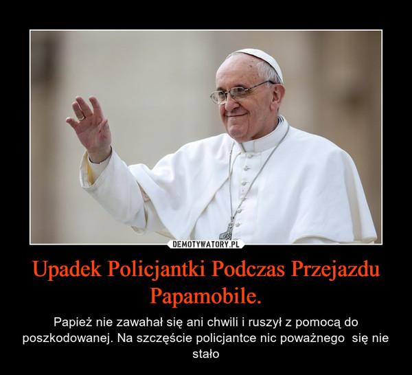 Upadek Policjantki Podczas Przejazdu Papamobile. – Papież nie zawahał się ani chwili i ruszył z pomocą do poszkodowanej. Na szczęście policjantce nic poważnego  się nie stało